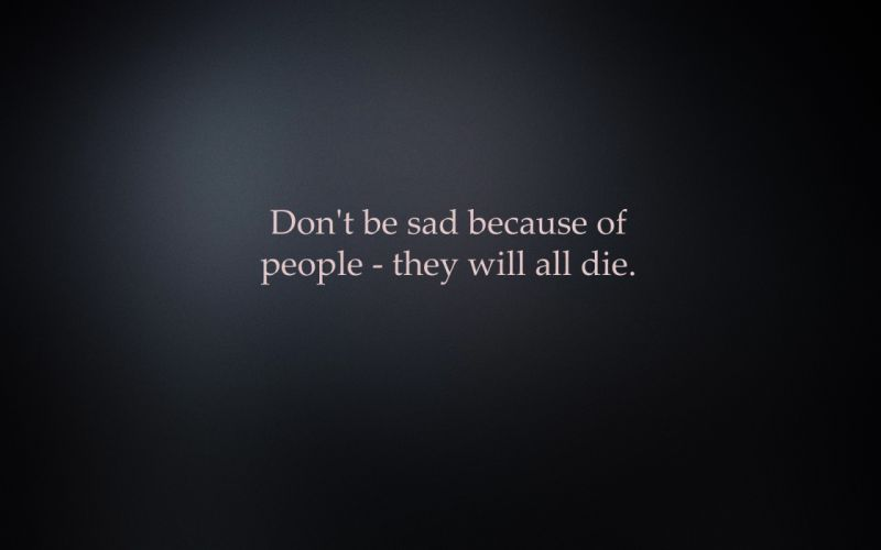 Don't be sad because of people - they will all die wallpaper